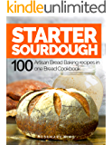 Starter Sourdough: 100 Artisan Bread Baking recipes in one Bread Cookbook