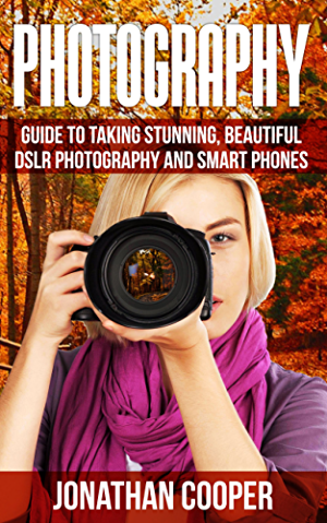 Photography: Guide To Taking Stunning Beautiful Pictures -DSLR  Photography And  Smart Phones (Digital Pictures;Compositions;Demystified Book 1)