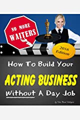 No More Waiters: How To Build Your Acting Business WITHOUT A Day Job! Kindle Edition