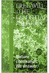 Free Will -The Essential Illusion: Nature commands. We answer. Kindle Edition