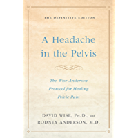 A Headache in the Pelvis: The Wise-Anderson Protocol for Healing Pelvic Pain: The Definitive Edition (English Edition)