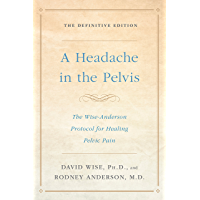 A Headache in the Pelvis: The Wise-Anderson Protocol for Healing Pelvic Pain: The Definitive Edition