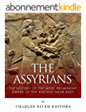 The Assyrians: The History of the Most Prominent Empire of the Ancient Near East (English Edition)