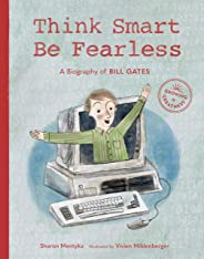 Think Smart, Be Fearless: A Biography of Bill Gates (Growing to Greatness)