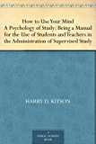 How to Use Your Mind A Psychology of Study: Being a Manual for the Use of Students and Teachers in the Administration of Supervised Study (English Edition)
