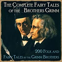 The Complete Fairy Tales of the Brothers Grimm: 200 Folk And Fairy Tales by the Grimm Brothers