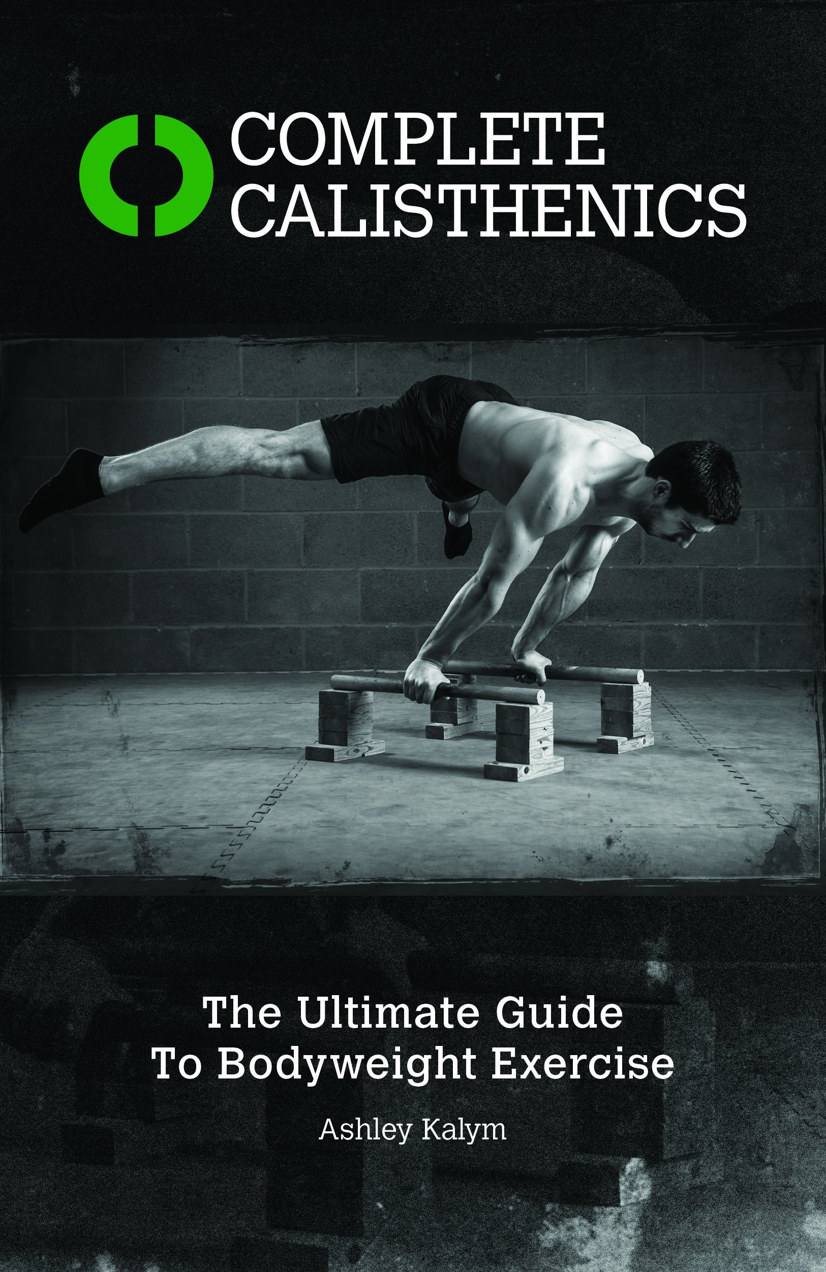 Complete Calisthenics The Ultimate Guide To Bodyweight Exercise Ashley Kalym 8601410649906 Amazon Com Books