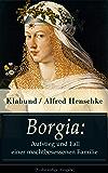 Borgia: Aufstieg und Fall einer machtbesessenen Familie (Vollständige Ausgabe): Historischer Roman - Geschichte einer Renaissance-Familie