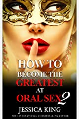 How to Become the Greatest at Oral Sex 2: The Practical Guide (The Secret They Dont Want You to Know) Kindle Edition