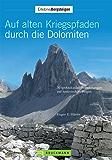 Auf alten Kriegspfaden durch die Dolomiten: 30 spektakuläre Wanderungen auf historischen Militärpfade