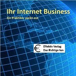 Ihr Internet Business: Ein Praktiker packt aus
