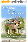 Almanac, A to Z, Make Stuff at Home and Save Money: for Total Beginners