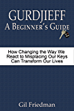 Gurdjieff A Beginner's Guide: How Changing the Way We React to Misplacing Our Keys Can Transform Our Lives