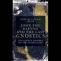 John the Baptist and the Last Gnostics: The Secret History of the Mandaeans