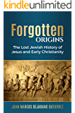 Forgotten Origins: The Lost Jewish History of Jesus and Early Christianity