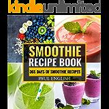 Smoothie Recipe Book: 365 Days of Smoothie Recipes: Green Smoothie, Smoothie Recipes For Weight Loss, Smoothie Cleanse, Smoothie, Smoothies, Smoothie Recipes, ... diabetics, smoothie diet, green smoothies)