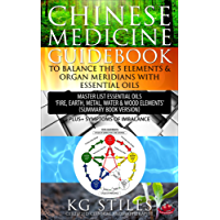 CHINESE MEDICINE GUIDEBOOK TO BALANCE THE FIVE ELEMENTS & ORGAN MERIDIANS WITH ESSENTIAL OILS: Master List Essential Oils 'Fire, Earth, Metal, Water & Wood Elements' Plus Symptoms of Imbalance