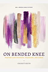 On Bended Knee: Praying Like Prophets, Warriors, and Kings Kindle Edition