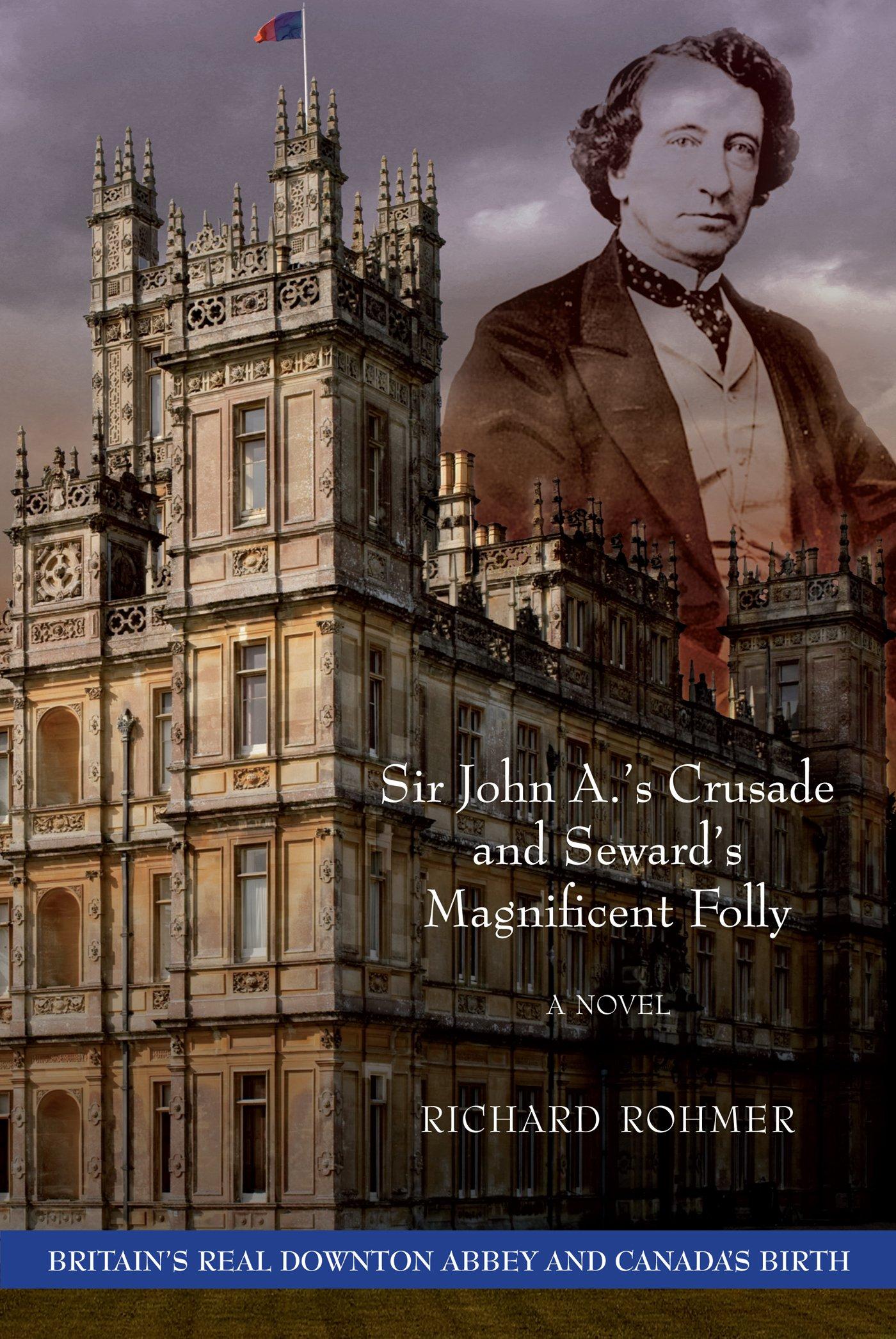 Download Sir John A.'s Crusade and Seward's Magnificent Folly (Britain's Real Downton Abbey and Canada's Birth) pdf epub