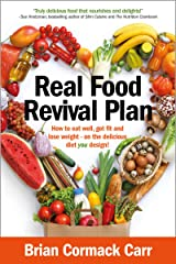 Real Food Revival Plan: How to eat well, get fit and lose weight - on the delicious diet YOU design! Kindle Edition