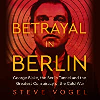 Betrayal in Berlin: George Blake, the Berlin Tunnel and the Greatest Conspiracy of the Cold War
