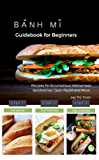 Banh Mi Guidebook for Beginners: Recipes for Scrumptious Vietnamese Sandwiches - Open Faced and More: Baking Bread, Sandwiches, Recipes, Gluten Free, Low Carb (English Edition)