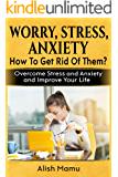Worry, Stress, Anxiety. How To Get Rid Of Them?: Overcome Stress and Anxiety and Improve Your Life.