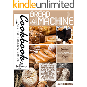 The Bread Machine Cookbook for Beginners: Easy-to-Follow Guide for Fast and Delicious Recipes. Quick-Easy Baked Homemade…