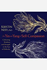 The Yin and Yang of Self-Compassion: Cultivating Kindness and Strength in the Face of Difficulty Audible Audiobook