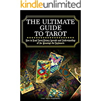 The Ultimate Guide to Tarot: How to Read Tarot,History,Spreads and Understanding of the Meanings for Beginners