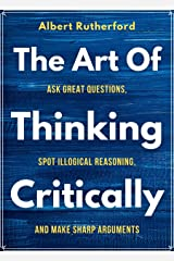 The Art of Thinking Critically: Ask Great Questions, Spot Illogical Reasoning, and Make Sharp Arguments (The critical thinker Book 5) Kindle Edition