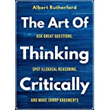 The Art of Thinking Critically: Ask Great Questions, Spot Illogical Reasoning, and Make Sharp Arguments (The critical thinker