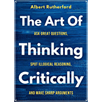 The Art of Thinking Critically: Ask Great Questions, Spot Illogical Reasoning, and Make Sharp Arguments (The critical…