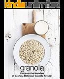 Granola: Discover the Wonders of Granola Delicious Granola Recipes