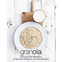 Granola: Discover the Wonders of Granola Delicious Granola Recipes (2nd Edition) (English Edition)