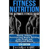 Fitness Nutrition: The Ultimate Fitness Guide: Health, Fitness, Nutrition and Muscle Building - Lose Weight and Build Lean Muscle (Muscle Building Series Book 1)
