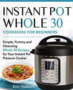 Instant Pot Whole 30 Cookbook for Beginners: Simple, Yummy and Cleansing Whole 30 Recipes for Your Instant Pot Pressure Cooker