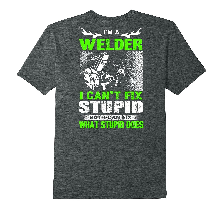 I'm A Welder I Can't Fix Stupid Shirt Funny Welding T-Shirt-FL