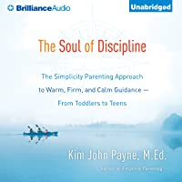 The Soul of Discipline: The Simplicity Parenting Approach to Warm, Firm, and Calm Guidance - from Toddlers to Teens
