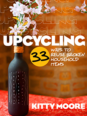Upcycling: 33 Ways To Reuse Broken House Hold Items (2nd Edition)