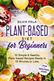 Plant-based Diet for Beginners: 10 Simple & Healthy Plant-based Recipes Ready in 10 Minutes or Less