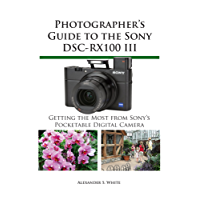 Photographer's Guide to the Sony DSC-RX100 III: Getting the Most from Sony's Pocketable Digital Camera (English Edition)