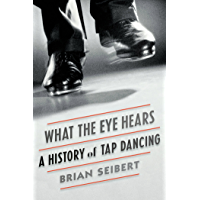 What the Eye Hears: A History of Tap Dancing book cover