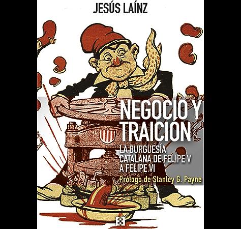 Negocio y traición: La burguesía catalana de Felipe V a Felipe VI (Nuevo Ensayo nº 69) eBook: Laínz Fernández, Jesús, G. Payne, Stanley: Amazon.es: Tienda Kindle