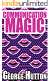 Communication Magic: Start And Maintain A Conversation With Anybody, Anywhere, Anytime and Leave Them Begging For More