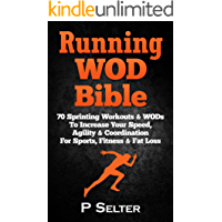 Running WOD Bible: Sprinting Workouts & WODs To Increase Your Speed, Agility & Coordination For Sports, Fitness & Fat Loss (Bodyweight Training, Kettlebell ... Home Workout, Gymnastics) (English Edition)