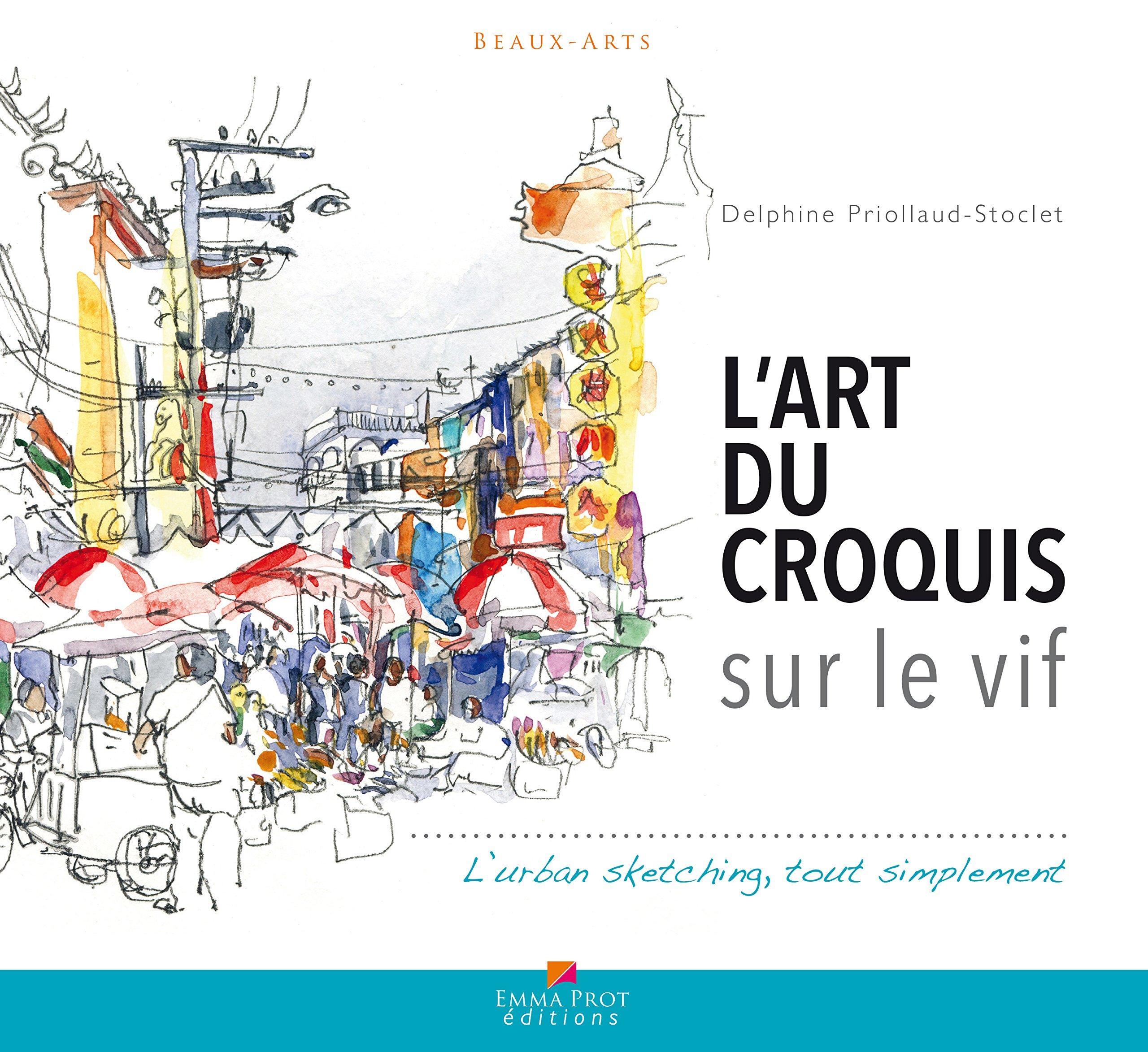 L'Art du croquis sur le vif Broché – 31 août 2017 Delphine Priollaud-stoclet Emma Prot éditions 2376850010 Activités artistiques