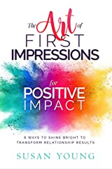 The Art of First Impressions for Positive Impact: 8 Ways to Shine Bright to Transform Relationship Results Kindle Edition