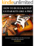 How to Build and Setup Guitar Kits like a Pro: An Easy Guide for Bolt-on Neck Guitars