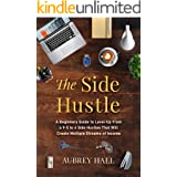 The Side Hustle: A Beginners Guide to Level-Up from a 9-5 to 6 Side Hustles That Will Create Multiple Streams of Income